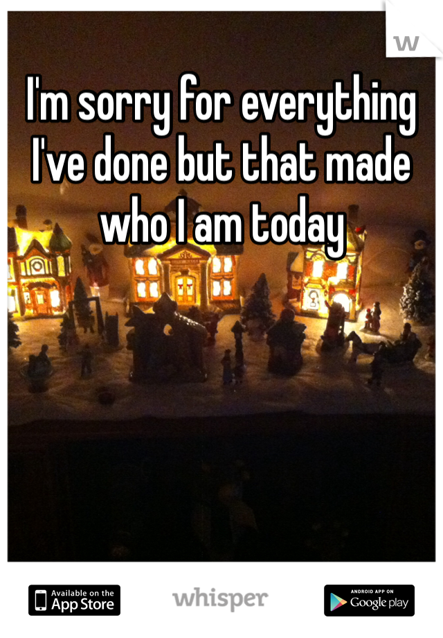 I'm sorry for everything I've done but that made who I am today