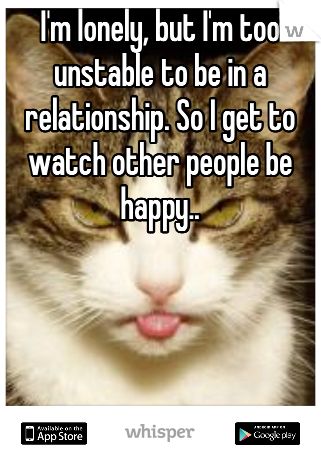 I'm lonely, but I'm too unstable to be in a relationship. So I get to watch other people be happy..