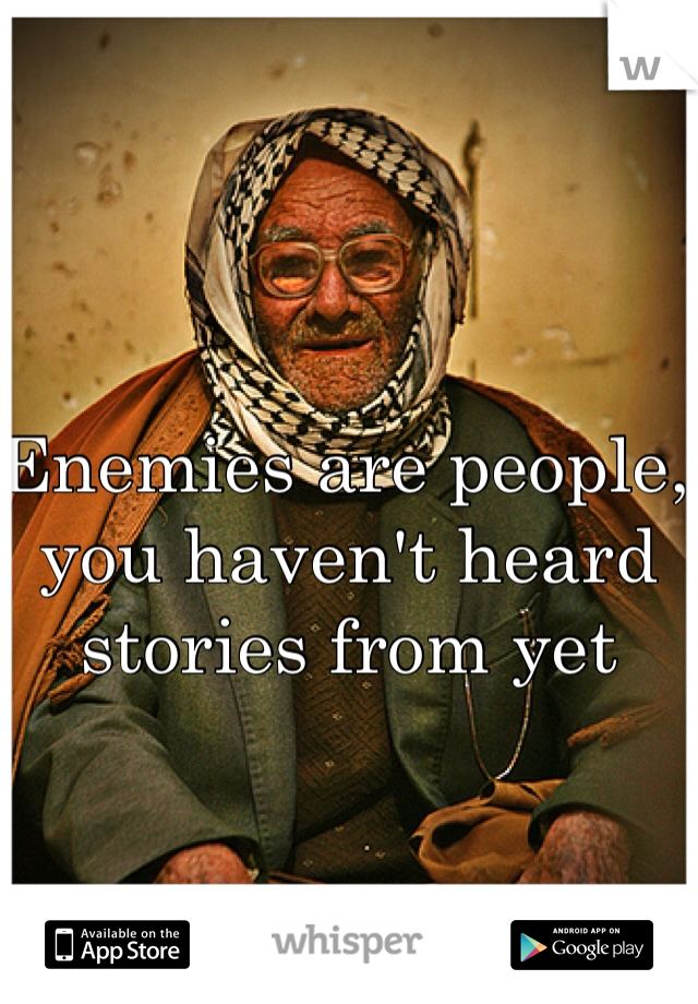 Enemies are people, you haven't heard stories from yet