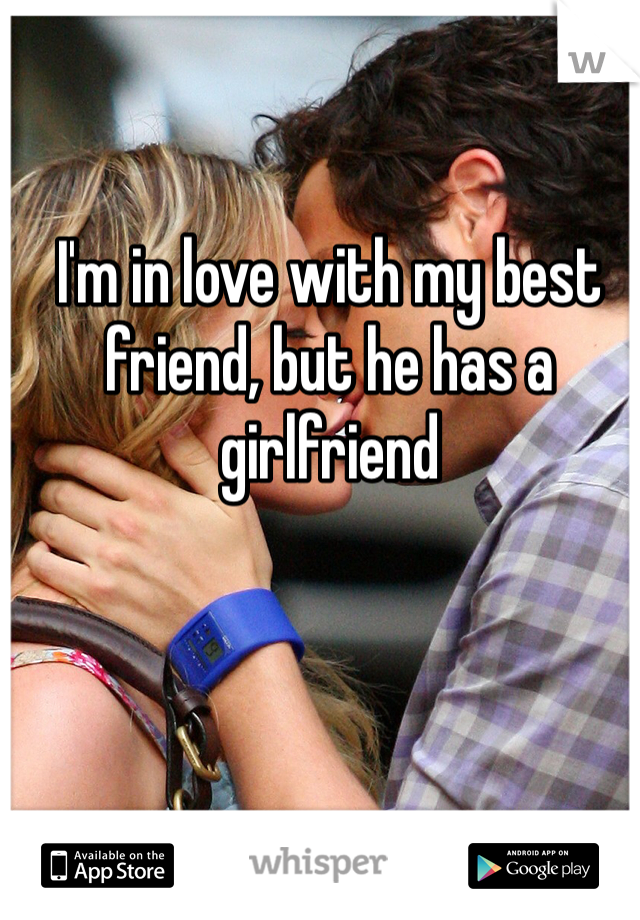 I'm in love with my best friend, but he has a girlfriend