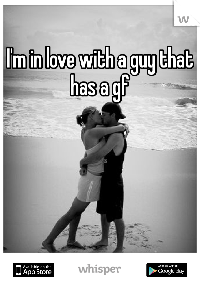 I'm in love with a guy that has a gf