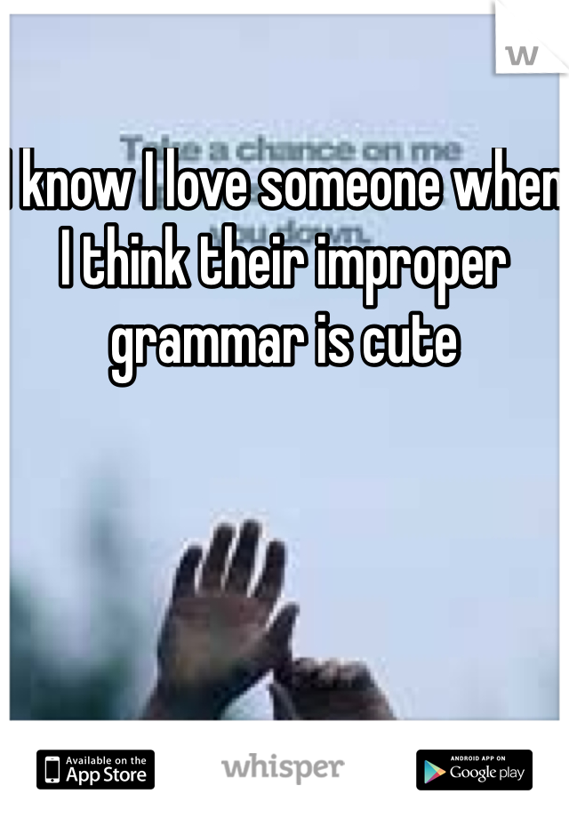 I know I love someone when I think their improper grammar is cute