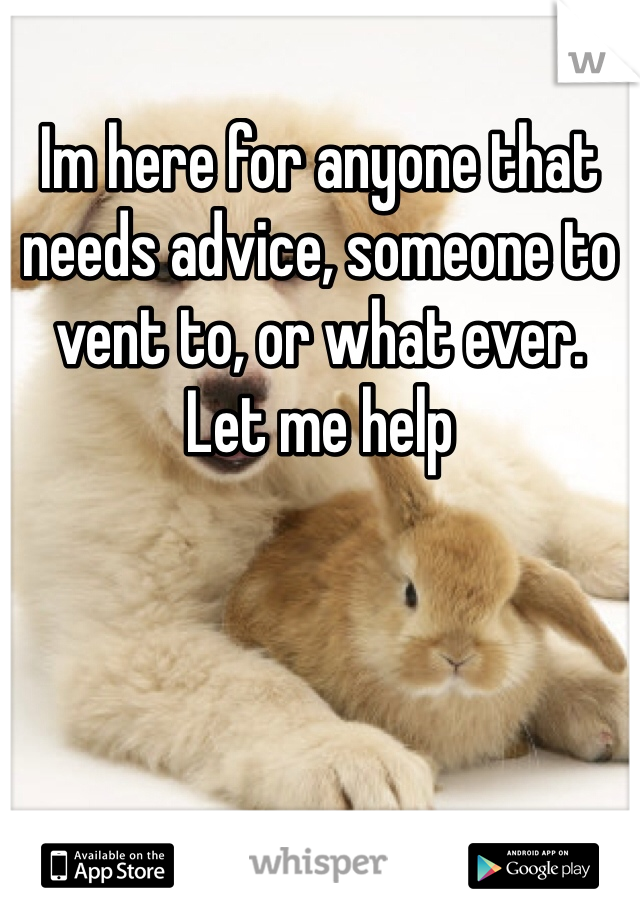 Im here for anyone that needs advice, someone to vent to, or what ever.  Let me help