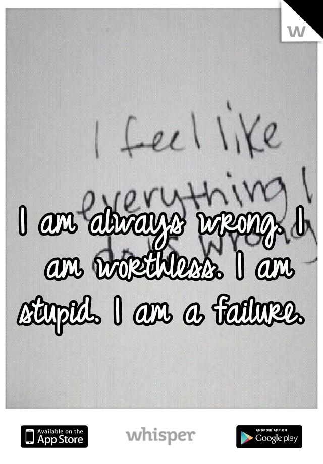 I am always wrong. I am worthless. I am stupid. I am a failure.