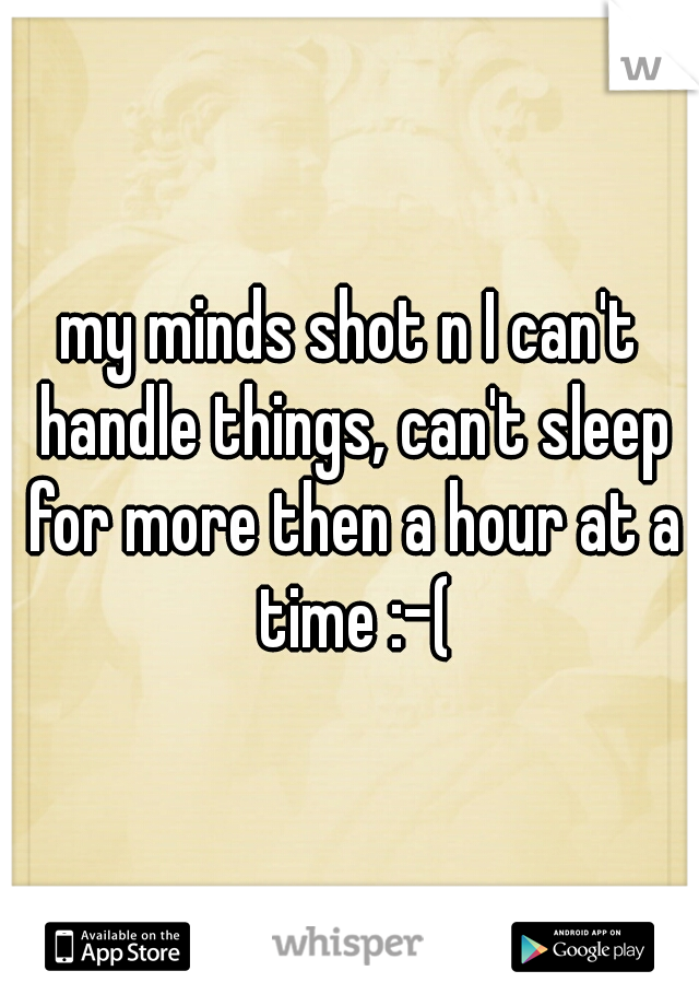 my minds shot n I can't handle things, can't sleep for more then a hour at a time :-(