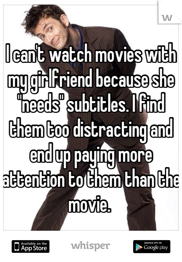 """I can't watch movies with my girlfriend because she """"needs"""" subtitles. I find them too distracting and end up paying more attention to them than the movie."""