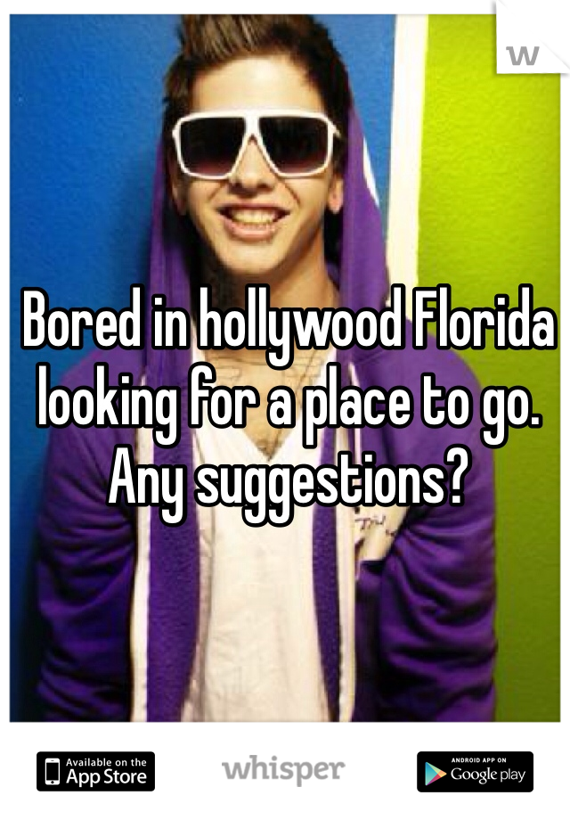 Bored in hollywood Florida looking for a place to go. Any suggestions?