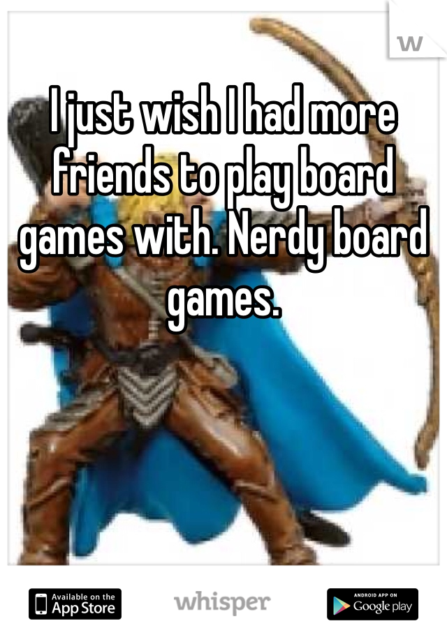 I just wish I had more friends to play board games with. Nerdy board games.