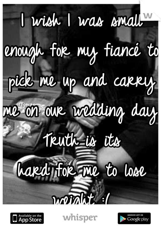 I wish I was small enough for my fiancé to pick me up and carry me on our wedding day. Truth is its  hard for me to lose weight :(