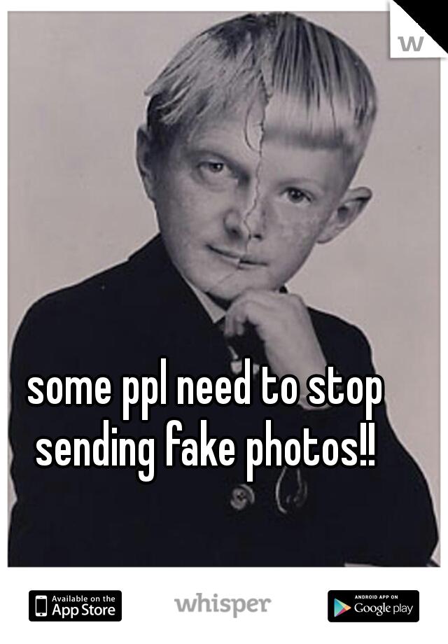 some ppl need to stop sending fake photos!!