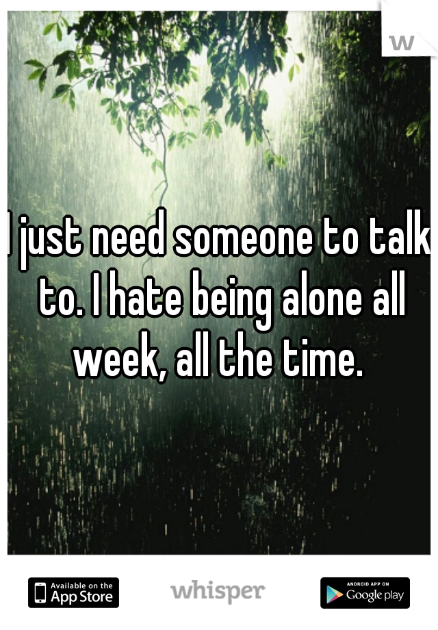 I just need someone to talk to. I hate being alone all week, all the time.