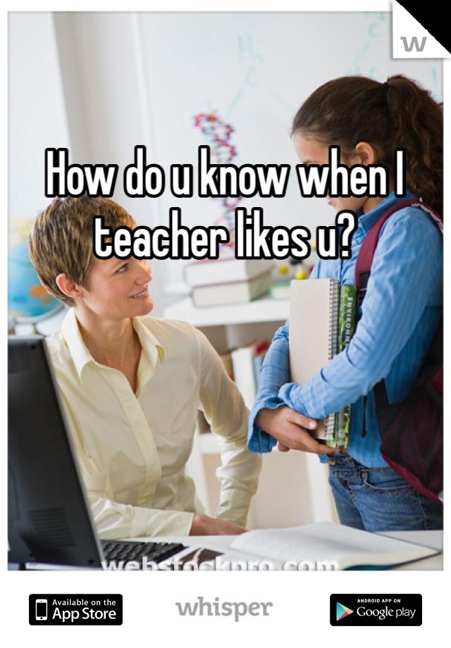How do u know when I teacher likes u?