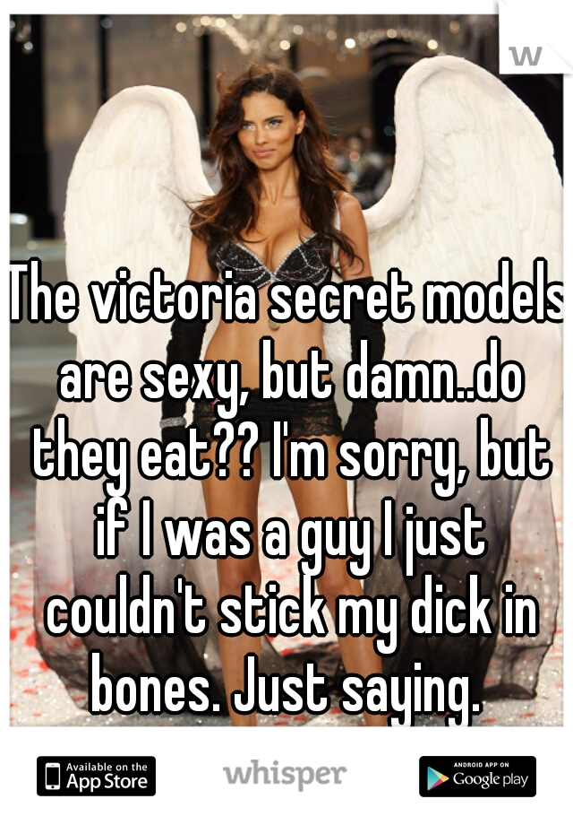 The victoria secret models are sexy, but damn..do they eat?? I'm sorry, but if I was a guy I just couldn't stick my dick in bones. Just saying.