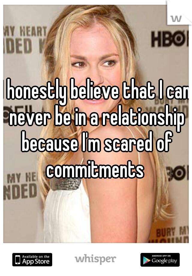 I honestly believe that I can never be in a relationship because I'm scared of commitments
