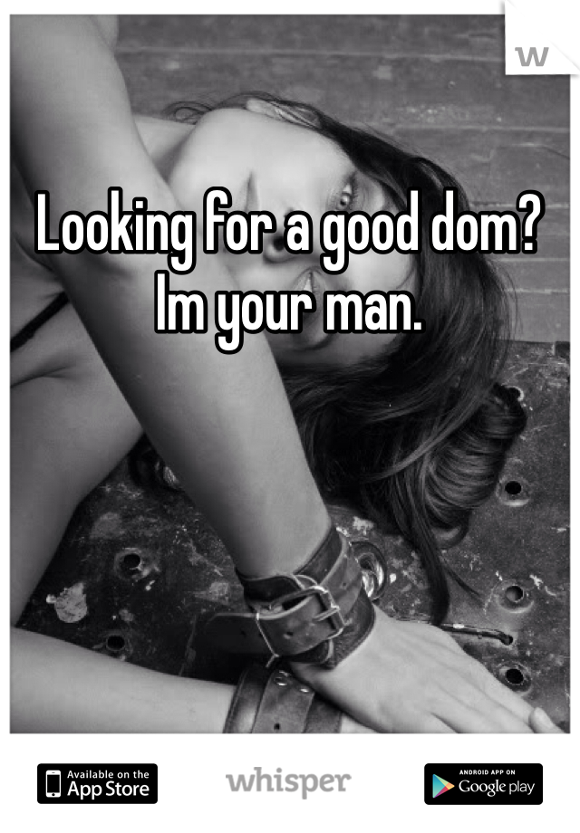 Looking for a good dom? Im your man.