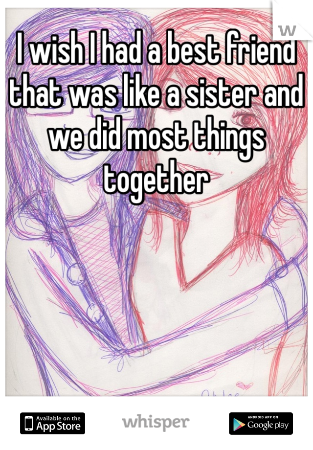 I wish I had a best friend that was like a sister and we did most things together