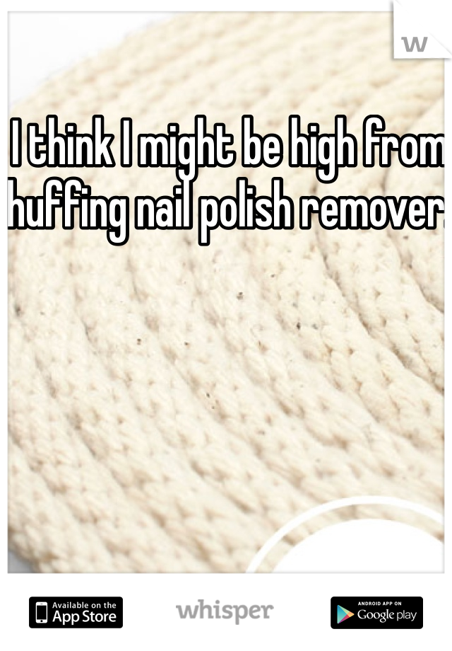 I think I might be high from huffing nail polish remover.