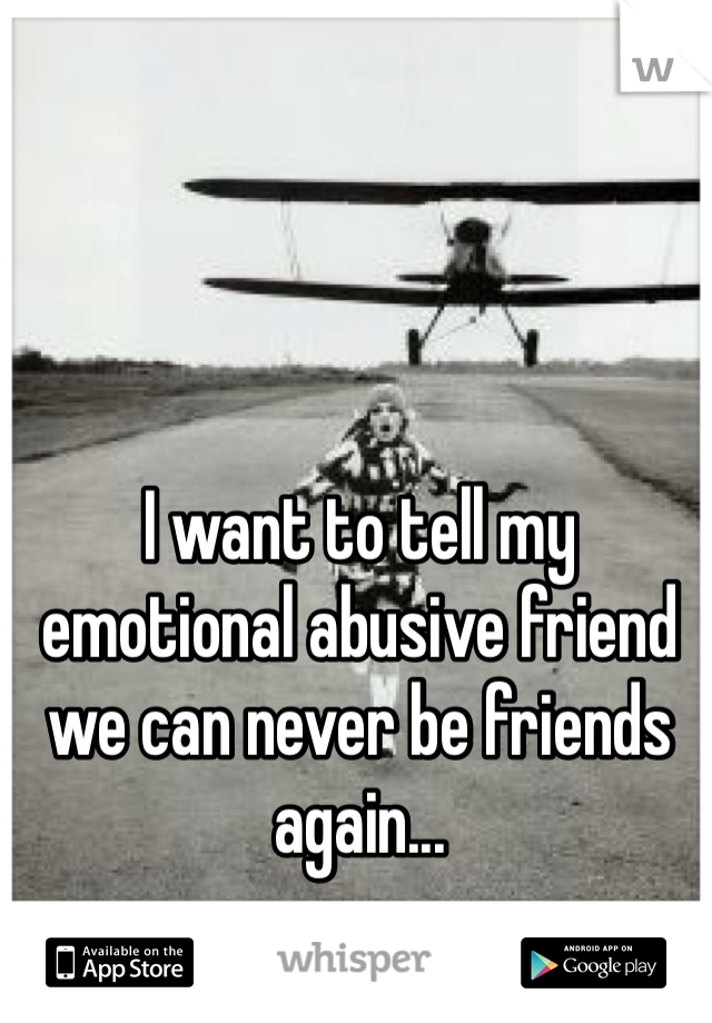I want to tell my emotional abusive friend we can never be friends again...