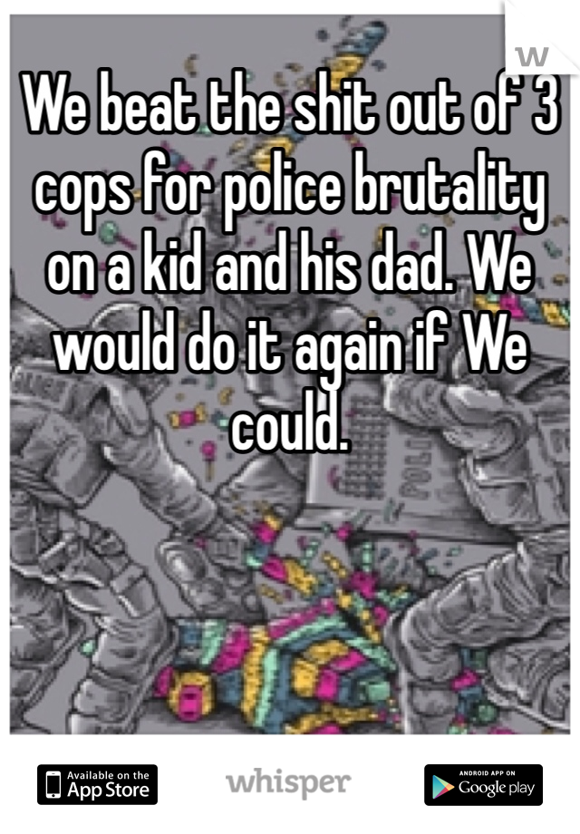 We beat the shit out of 3 cops for police brutality on a kid and his dad. We would do it again if We could.