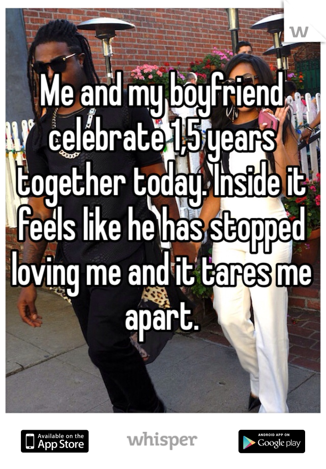 Me and my boyfriend celebrate 1,5 years together today. Inside it feels like he has stopped loving me and it tares me apart.