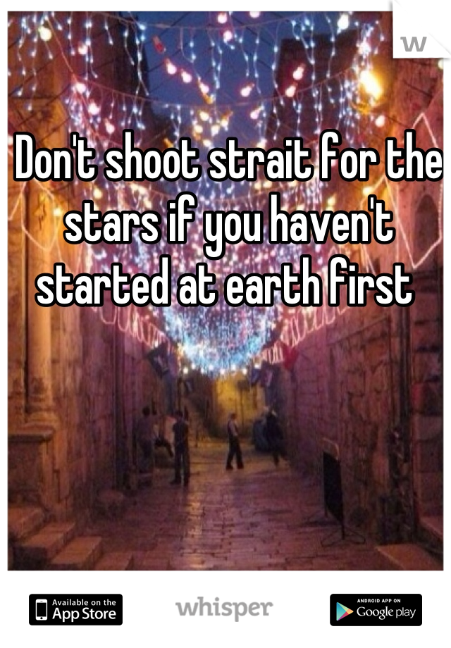 Don't shoot strait for the stars if you haven't started at earth first