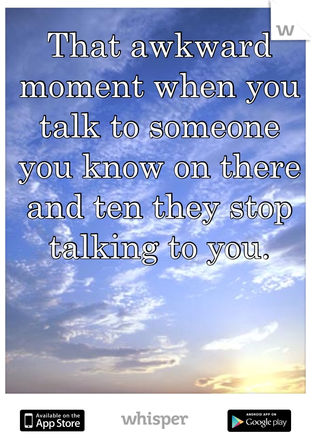 That awkward moment when you talk to someone you know on there and ten they stop talking to you.
