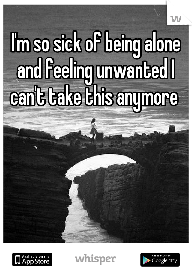 I'm so sick of being alone and feeling unwanted I can't take this anymore