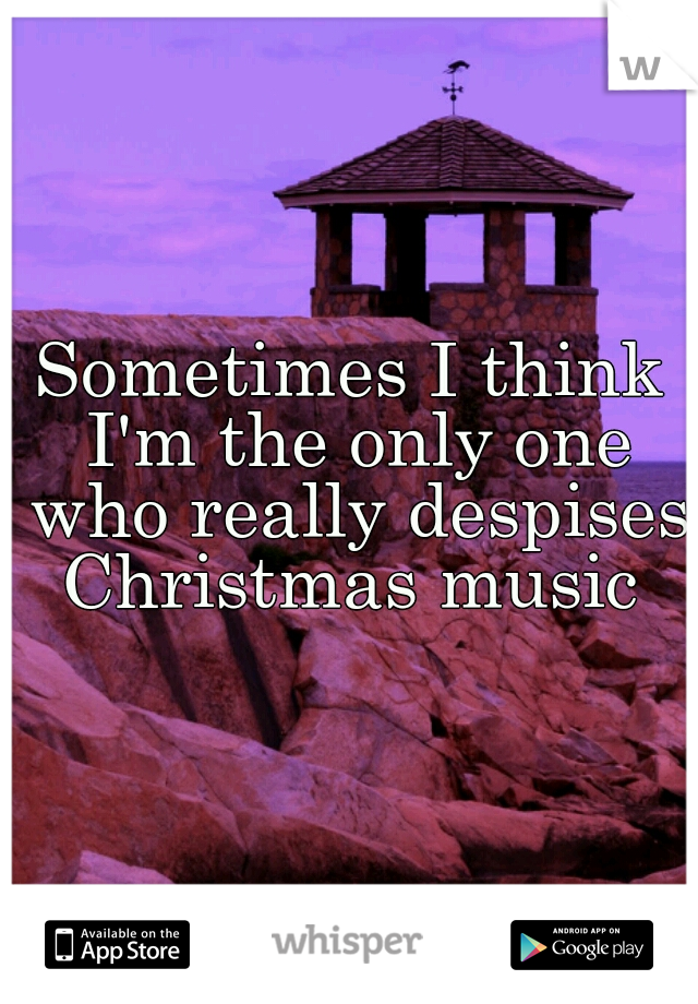 Sometimes I think I'm the only one who really despises Christmas music