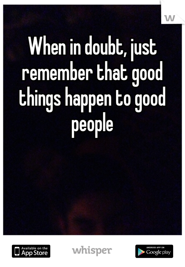When in doubt, just remember that good things happen to good people