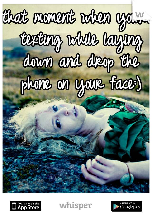 that moment when you're texting while laying down and drop the phone on your face:)