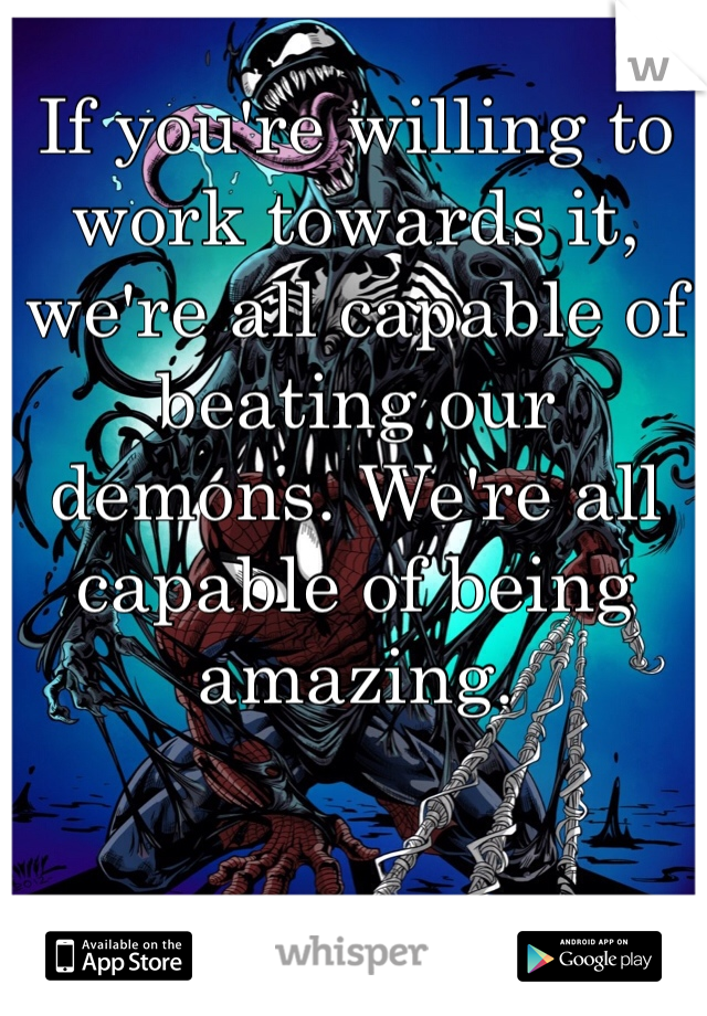 If you're willing to work towards it, we're all capable of beating our demons. We're all capable of being amazing.