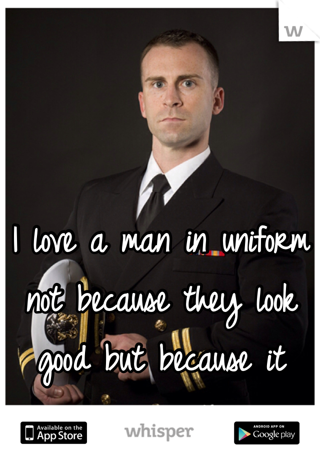 I love a man in uniform not because they look good but because it means something.