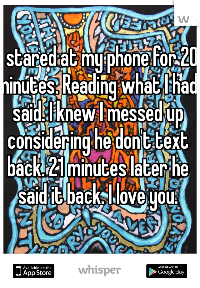 I stared at my phone for 20 minutes. Reading what I had said. I knew I messed up considering he don't text back. 21 minutes later he said it back. I love you.
