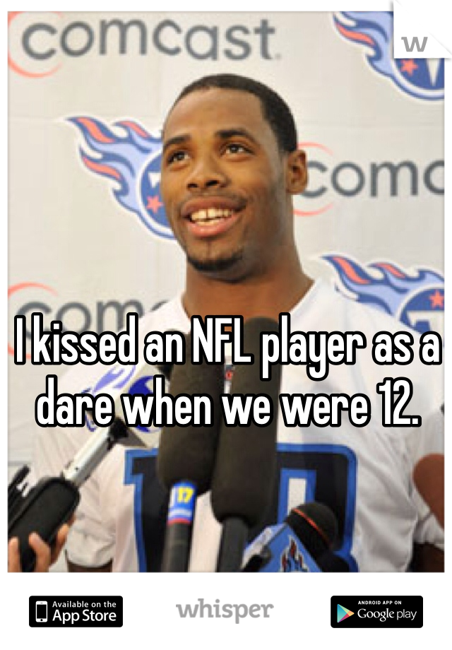 I kissed an NFL player as a dare when we were 12.