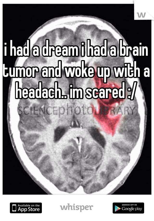 i had a dream i had a brain tumor and woke up with a headach.. im scared :/