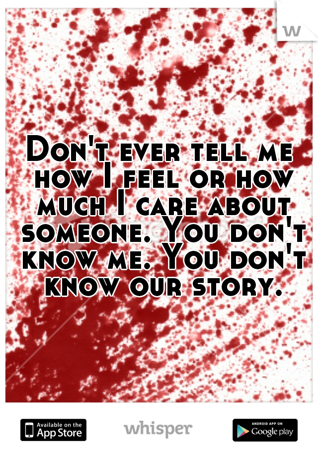 Don't ever tell me how I feel or how much I care about someone. You don't know me. You don't know our story.