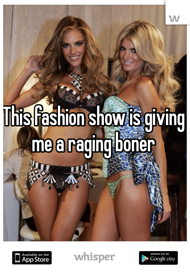 This fashion show is giving me a raging boner