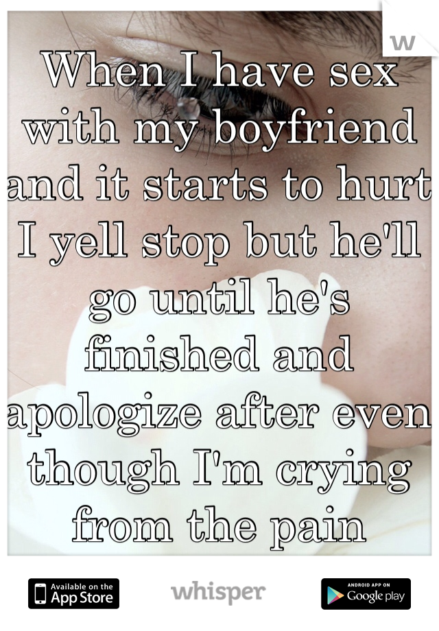 When I have sex with my boyfriend and it starts to hurt I yell stop but he'll go until he's finished and apologize after even though I'm crying from the pain