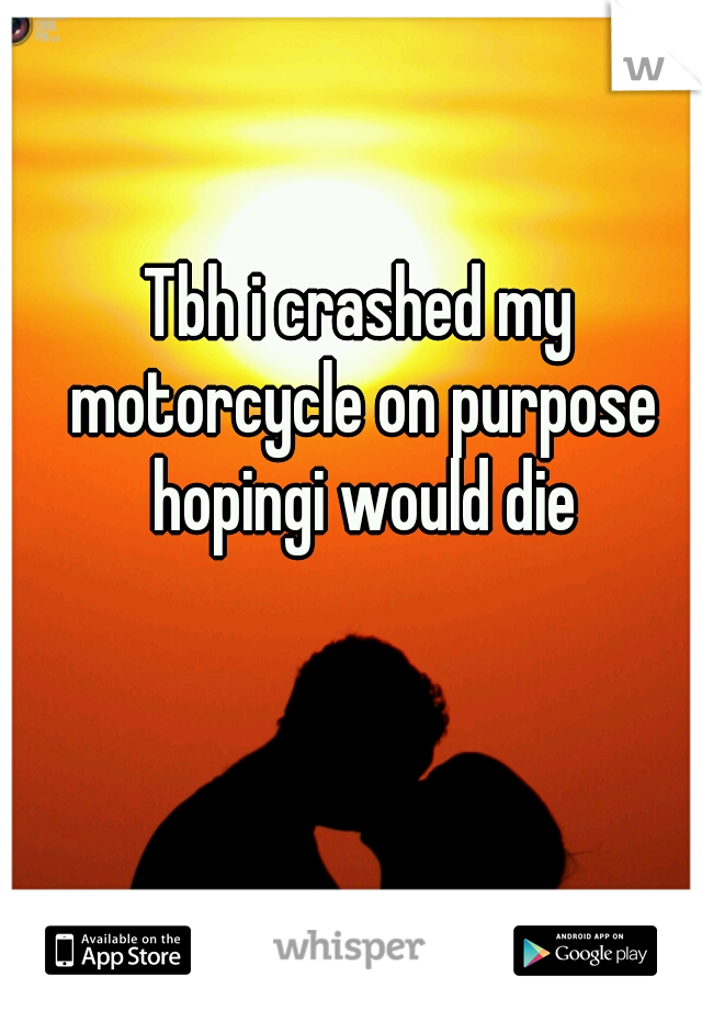 Tbh i crashed my motorcycle on purpose hopingi would die