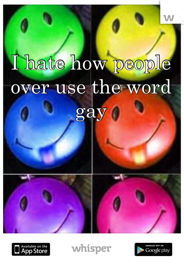 I hate how people over use the word gay