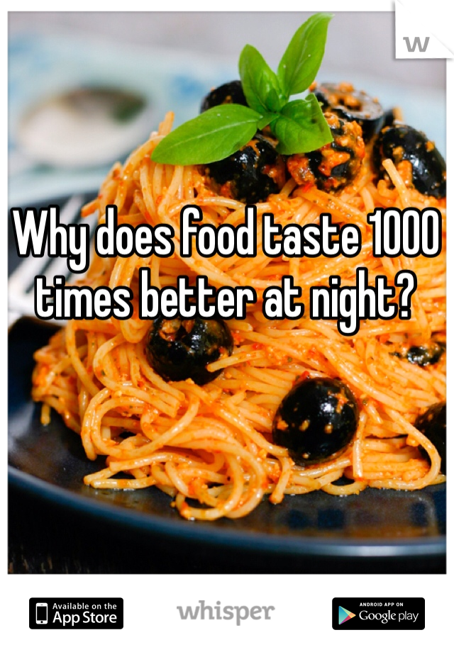 Why does food taste 1000 times better at night?
