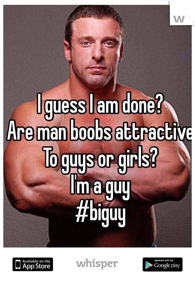 I guess I am done?  Are man boobs attractive  To guys or girls?  I'm a guy   #biguy