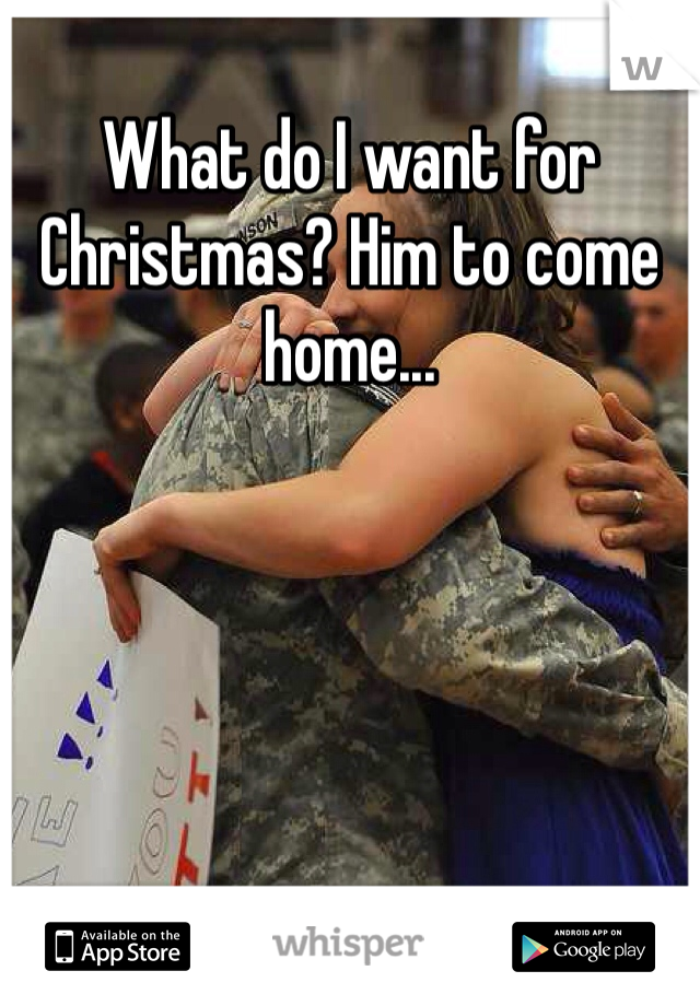 What do I want for Christmas? Him to come home...