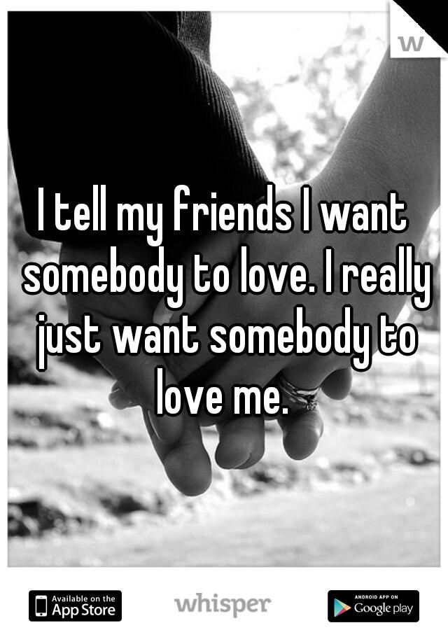 I tell my friends I want somebody to love. I really just want somebody to love me.