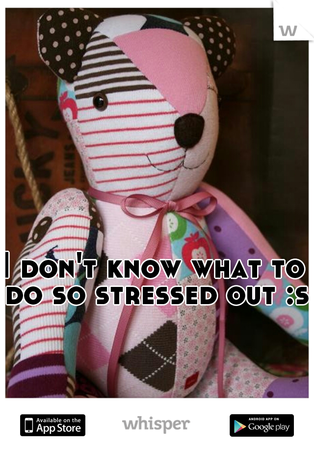I don't know what to do so stressed out :s