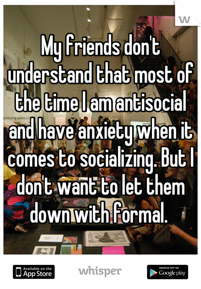My friends don't understand that most of the time I am antisocial and have anxiety when it comes to socializing. But I don't want to let them down with formal.