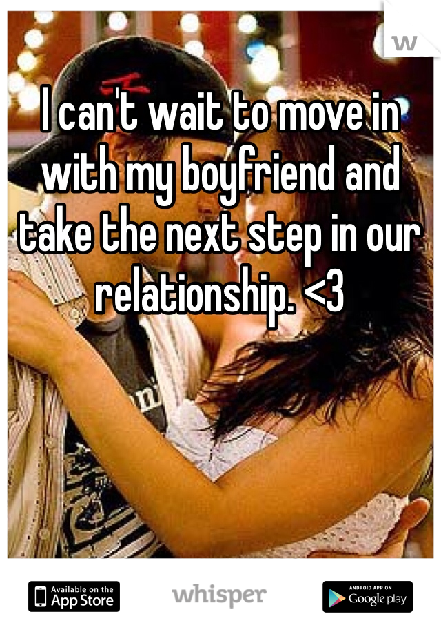 I can't wait to move in with my boyfriend and take the next step in our relationship. <3