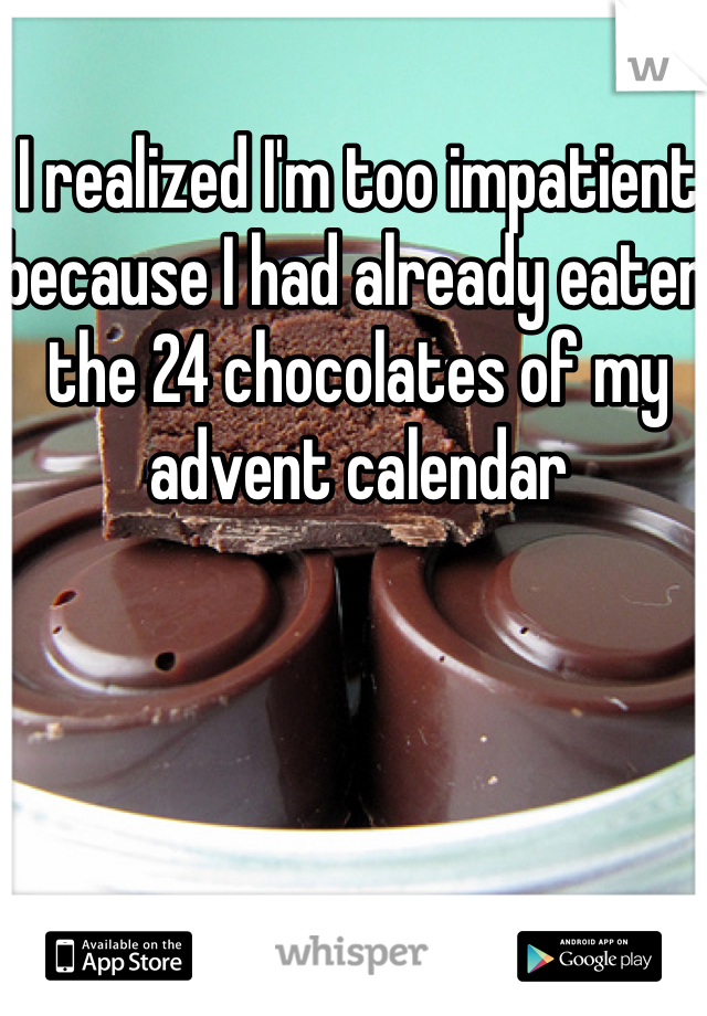 I realized I'm too impatient because I had already eaten the 24 chocolates of my advent calendar