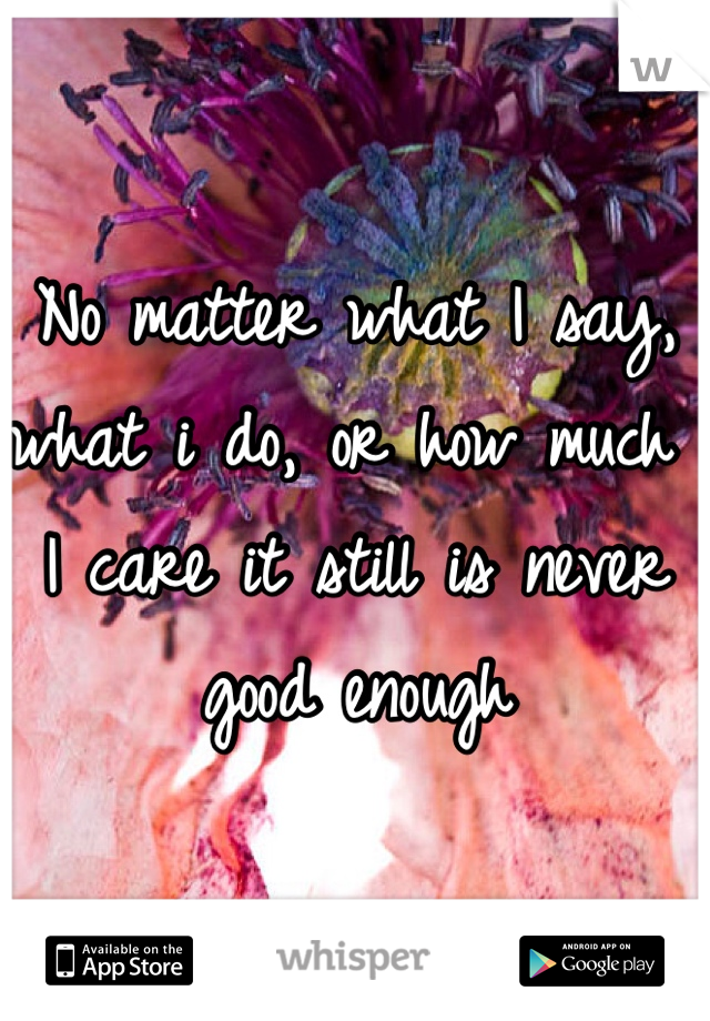 No matter what I say, what i do, or how much I care it still is never good enough