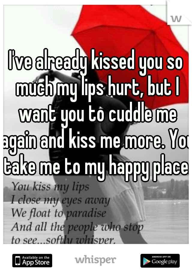 I've already kissed you so much my lips hurt, but I want you to cuddle me again and kiss me more. You take me to my happy place.